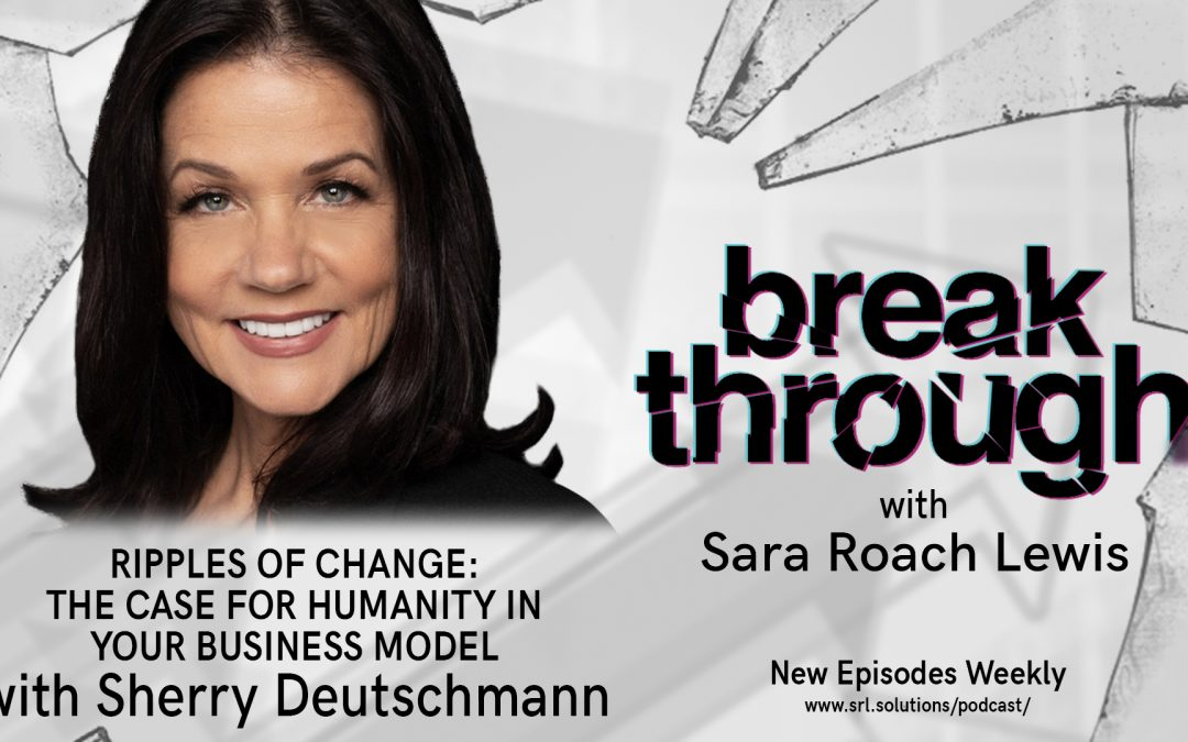 E10: Sherry Deutschmann – Ripples of Change: The Case for Humanity in your Business Model